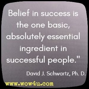 Belief in success is the one basic, absolutely essential ingredient in successful people. David J. Schwartz, Ph. D.