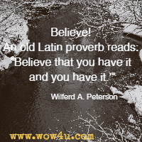 Believe! An old Latin proverb reads: Believe that you have it and you have it. Wilferd A. Peterson