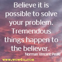 Believe it is possible to solve your problem. Tremendous things happen to the believer.  Norman Vincent Peale