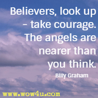 Believers, look up - take courage. The angels are nearer than you think. Billy Graham