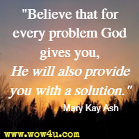 Believe that for every problem God gives you, He will also provide you with a solution. Mary Kay Ash