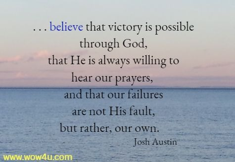 . . . believe that victory is possible through God,  that He is always willing to hear our prayers, and that our failures  are not His fault, but rather, our own.   Josh Austin