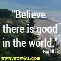 Believe there is good in the world. Buddha