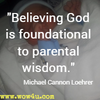 Believing God is foundational to parental wisdom. Michael Cannon Loehrer