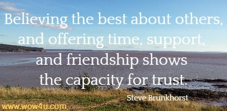 Believing the best about others, and offering time, support, and friendship shows the capacity for trust.  Steve Brunkhorst