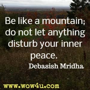 Be like a mountain; do not let anything disturb your inner peace. Debasish Mridha