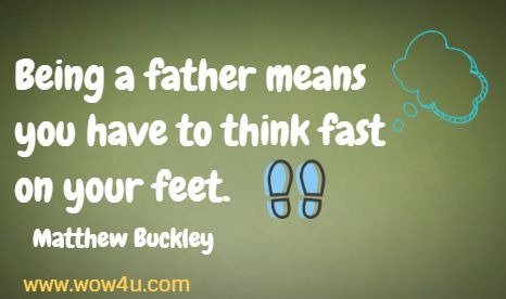 Being a father means you have to think fast on your feet.   Matthew Buckley