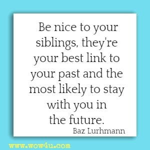 Be nice to your siblings, they're your best link to your past and the  most likely to stay with you in the future. Baz Lurhmann