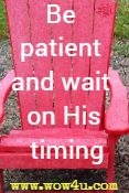 Be patient and wait on His timing