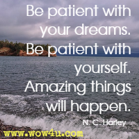 Be patient with your dreams. Be patient with yourself. Amazing things will happen. N. C. Harley