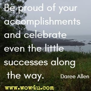 Be proud of your accomplishments and celebrate even the little successes along the way. Daree Allen