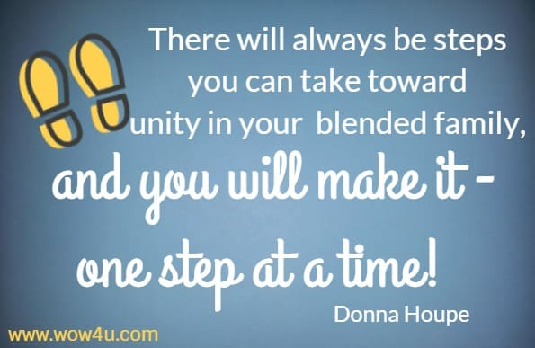 There will always be steps you can take toward unity in your  blended family, and you will make it - one step at a time! Donna Houpe