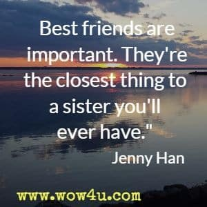 Best friends are important. They're the closest thing to a sister you'll ever have. Jenny Han