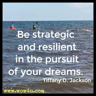 Be strategic and resilient in the pursuit of your dreams. Tiffany D. Jackson