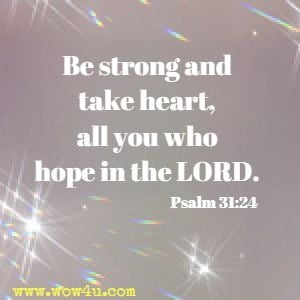 Be strong and take heart, all you who hope in the LORD.  Psalm 31:24
