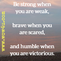 Be strong when you are weak, brave when you are scared, and humble when you are victorious. Author Unknown