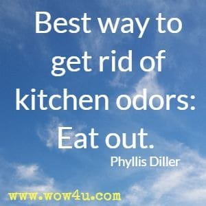 Best way to get rid of kitchen odors: Eat out. Phyllis Diller