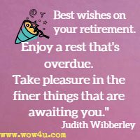 Best wishes on your retirement. Enjoy a rest that's overdue. Take pleasure in the finer things that are awaiting you. Judith Wibberley