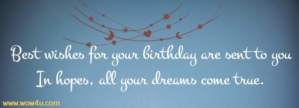 Best wishes for your birthday are sent to you  In hopes, all your dreams come true.