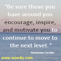 Be sure those you have around you encourage, inspire,  and motivate you to continue to move to the next level. Honoree Corder