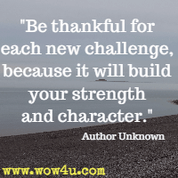 Be thankful for each new challenge, because it will build your strength and character. Author Unknown