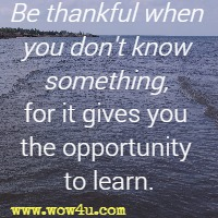 Be thankful when you don't know something, for it gives you the opportunity to learn.