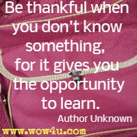 Be thankful when you don't know something,  for it gives you the opportunity to learn. Author Unknown