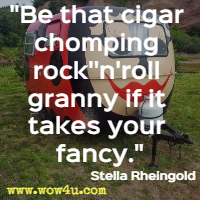 Be that cigar chomping rock''n'roll granny if it takes your fancy.  Stella Rheingold