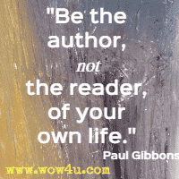 Be the author, not the reader, of your own life. Paul Gibbons