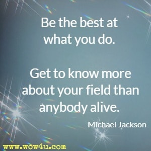 Be the best at what you do. Get to know more about your field than anybody alive. Michael Jackson