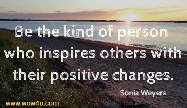 Be the kind of person who inspires others with their positive changes.  Sonia Weyers