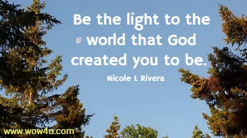 Be the light to the world that God created you to be.   Nicole L Rivera