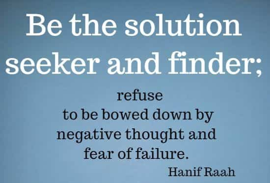 Be the solution seeker and finder; refuse to be bowed down by negative thought and fear of failure.  Hanif Raah
