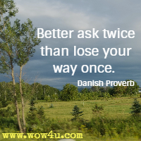 Better ask twice than lose your way once. Danish Proverb