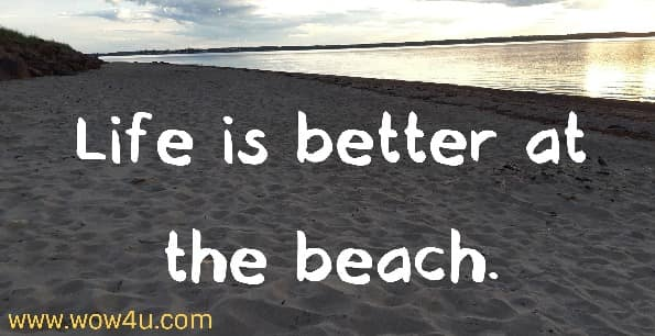 Life is better at the beach.