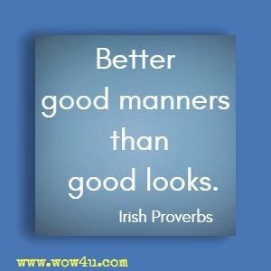 Better good manners than good looks. Irish Proverb