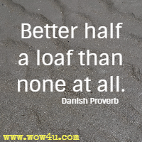 Better half a loaf than none at all. Danish Proverb