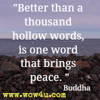 Better than a thousand hollow words, is one word that brings peace. Buddha