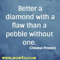 Better a diamond with a flaw than a pebble without one. Chinese Proverb