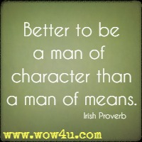 Better to be a man of  character than a man of means. Irish Proverb