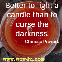 Better to light a candle than to curse the darkness. Chinese Proverb