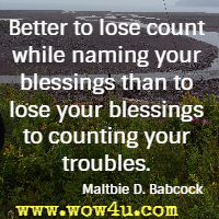 Better to lose count while naming your blessings than to lose your blessings to counting your troubles. Maltbie D. Babcock