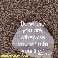 Be where you are; otherwise you will miss your life. Buddha