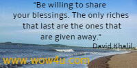 Be willing to share your blessings. The only riches that last are the ones that are given away. David Khalil