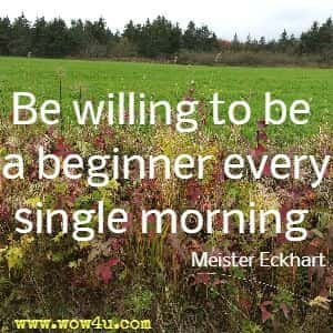 Be willing to be a beginner every single morning. Meister Eckhart