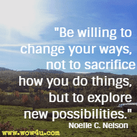 Be willing to change your ways, not to sacrifice how you do things, but to explore new possibilities. Noelle C. Nelson