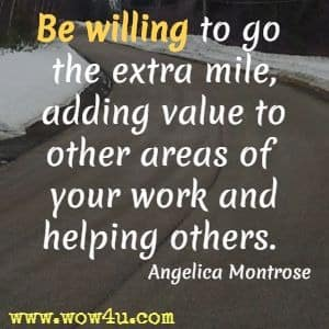 Be willing to go the extra mile, adding value to other areas of your work and helping others. Angelica Montrose