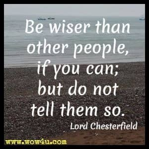 Be wiser than other people, if you can; but do not tell them so. Lord Chesterfield