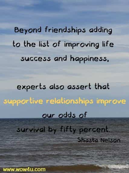 Beyond friendships adding to the list of improving life success and happiness, experts also assert that supportive relationships improve our odds of  survival by fifty percent. Shasta Nelson