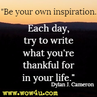 Be your own inspiration. Each day, try to write what you're thankful for in your life. Dylan J. Cameron